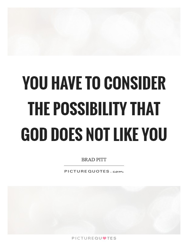 You have to consider the possibility that God does not like you Picture Quote #1