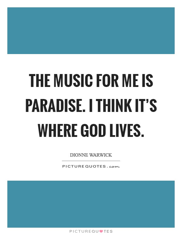 The music for me is paradise. I think it's where God lives. Picture Quote #1