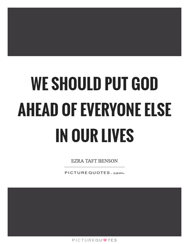 We should put God ahead of everyone else in our lives Picture Quote #1