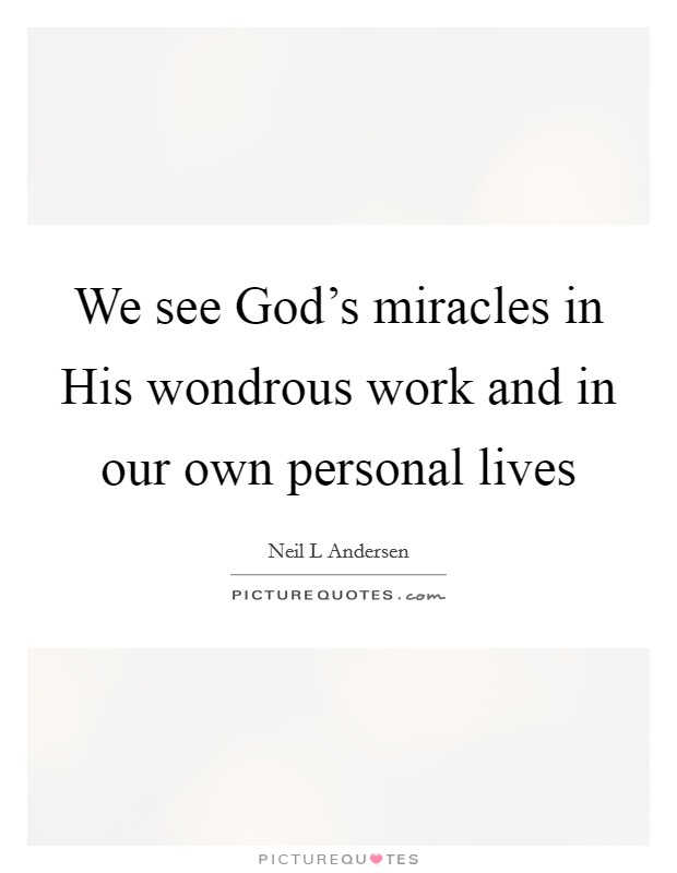 We see God's miracles in His wondrous work and in our own personal lives Picture Quote #1