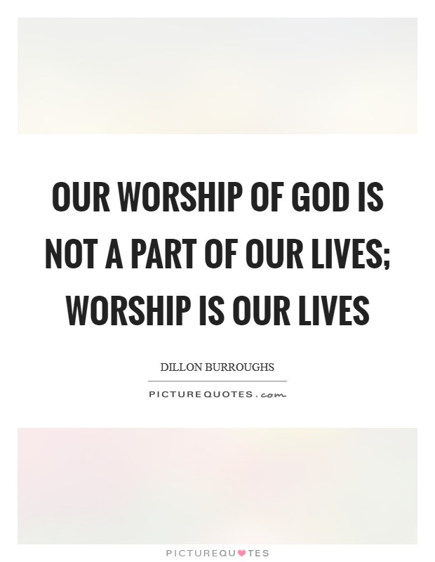Our worship of God is not a part of our lives; worship is our lives Picture Quote #1