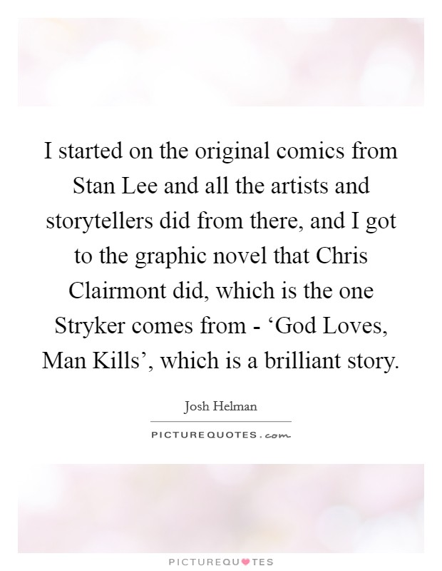 I started on the original comics from Stan Lee and all the artists and storytellers did from there, and I got to the graphic novel that Chris Clairmont did, which is the one Stryker comes from - 'God Loves, Man Kills', which is a brilliant story Picture Quote #1
