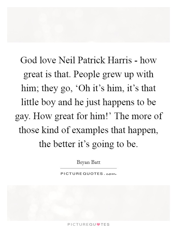 God love Neil Patrick Harris - how great is that. People grew up with him; they go, 'Oh it's him, it's that little boy and he just happens to be gay. How great for him!' The more of those kind of examples that happen, the better it's going to be Picture Quote #1