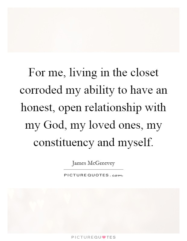 For me, living in the closet corroded my ability to have an honest, open relationship with my God, my loved ones, my constituency and myself Picture Quote #1