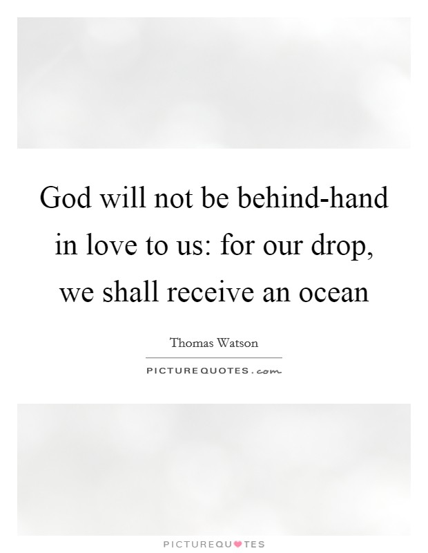 God will not be behind-hand in love to us: for our drop, we shall receive an ocean Picture Quote #1