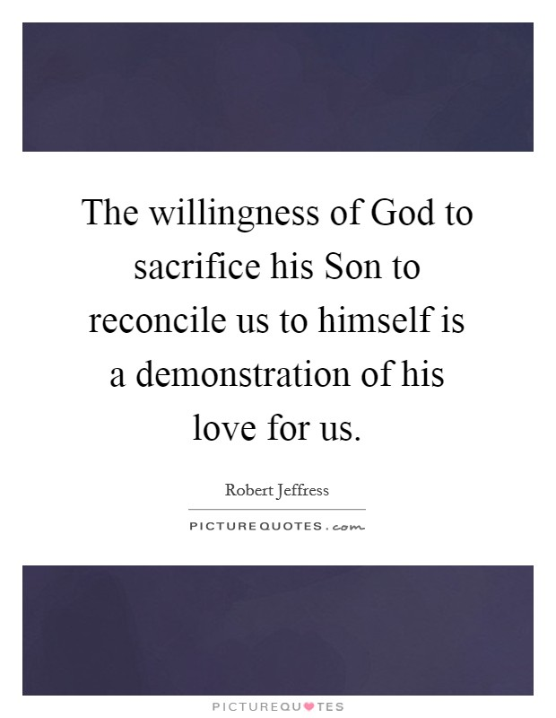 The willingness of God to sacrifice his Son to reconcile us to himself is a demonstration of his love for us Picture Quote #1