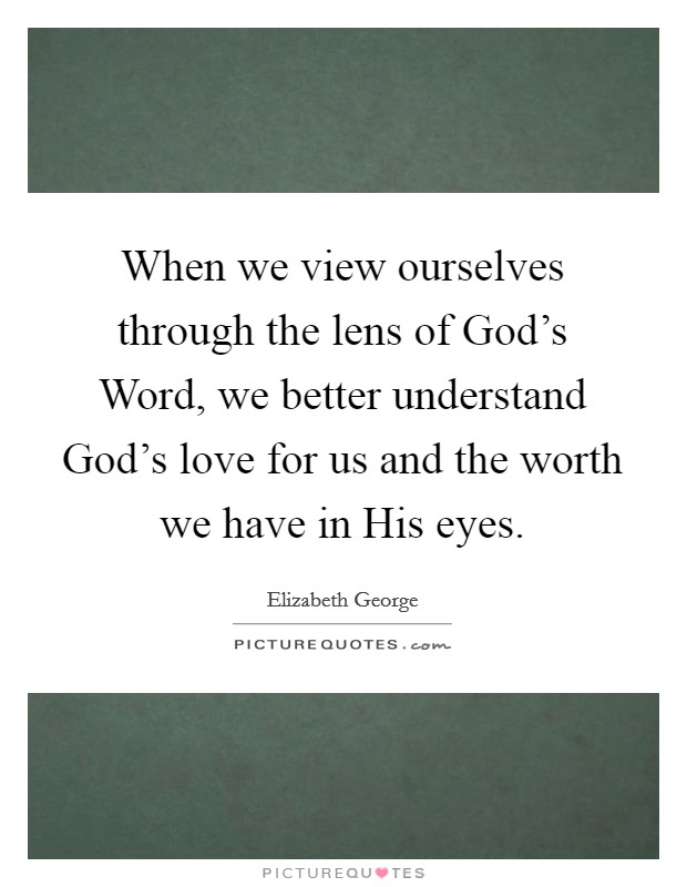When we view ourselves through the lens of God's Word, we better understand God's love for us and the worth we have in His eyes Picture Quote #1