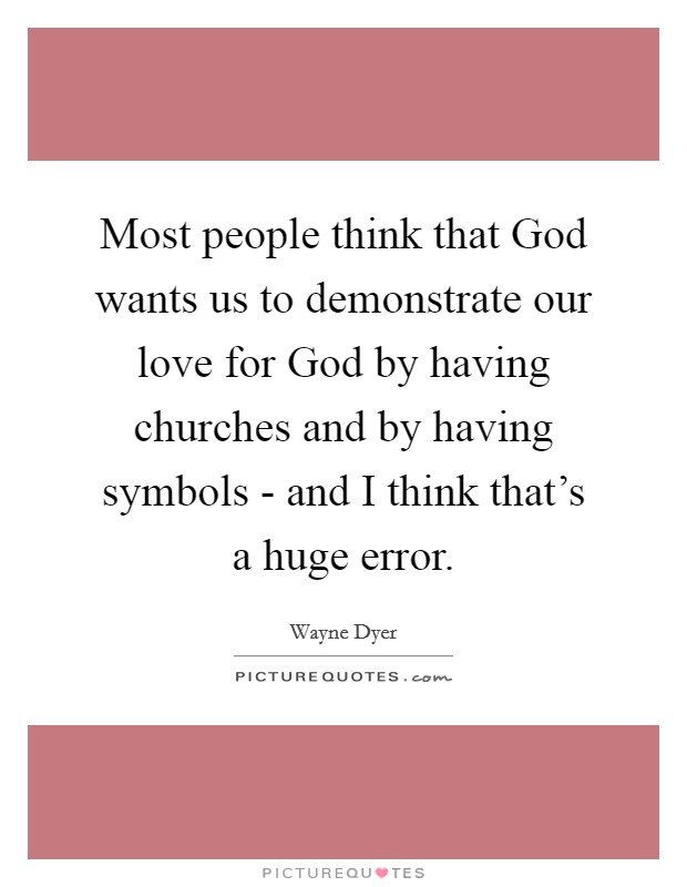 Most people think that God wants us to demonstrate our love for God by having churches and by having symbols - and I think that's a huge error Picture Quote #1