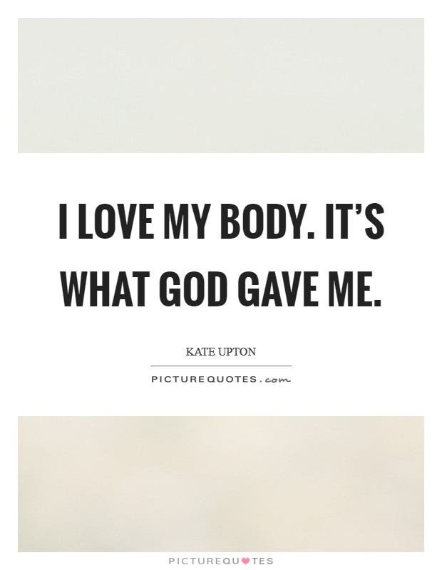 I love my body. It's what God gave me Picture Quote #1