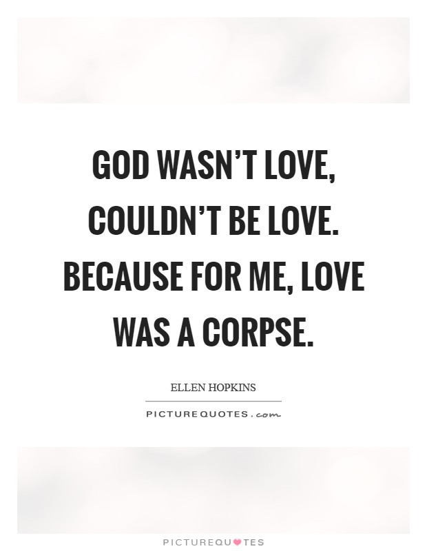 God wasn't love, couldn't be love. Because for me, love was a corpse Picture Quote #1
