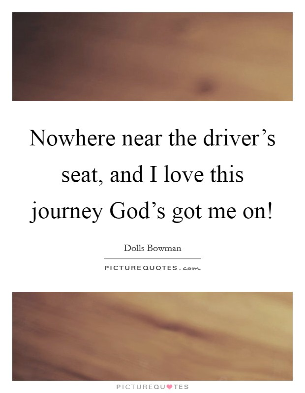 Nowhere near the driver's seat, and I love this journey God's got me on! Picture Quote #1