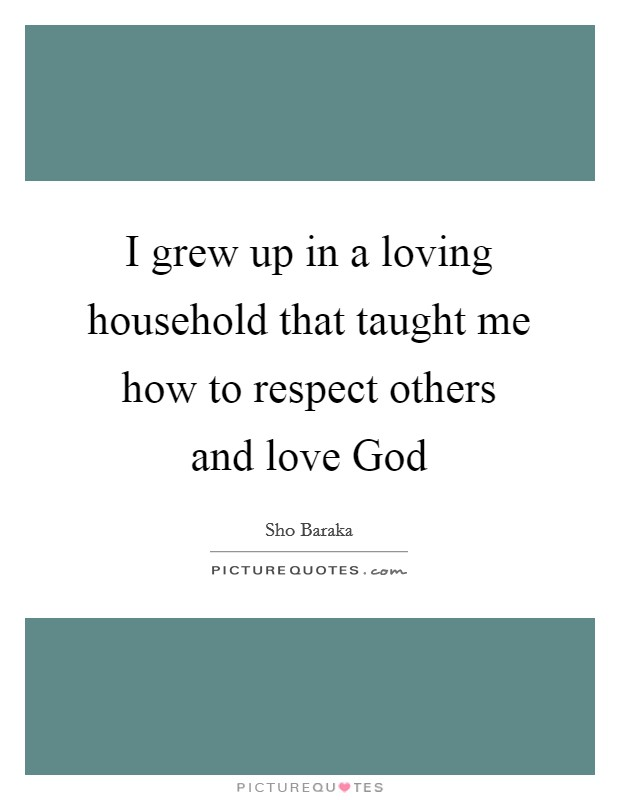I grew up in a loving household that taught me how to respect others and love God Picture Quote #1