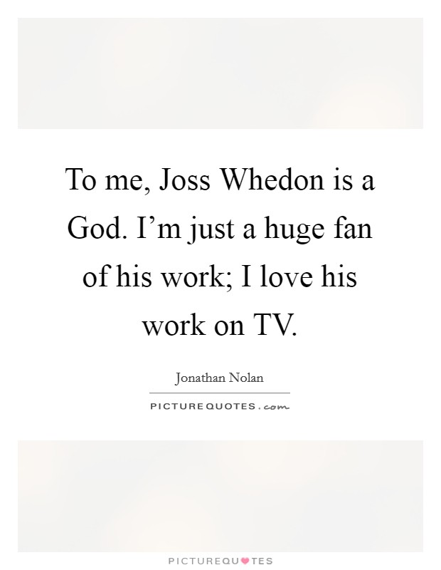 To me, Joss Whedon is a God. I'm just a huge fan of his work; I love his work on TV Picture Quote #1