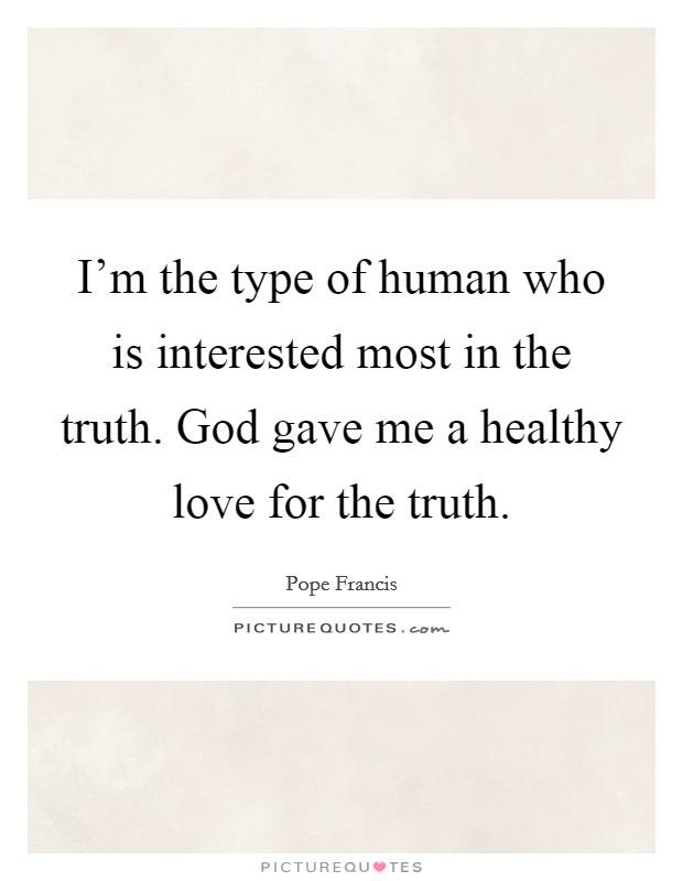 I'm the type of human who is interested most in the truth. God gave me a healthy love for the truth Picture Quote #1