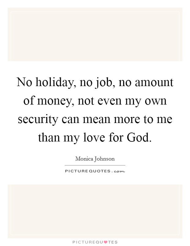 No holiday, no job, no amount of money, not even my own security can mean more to me than my love for God Picture Quote #1