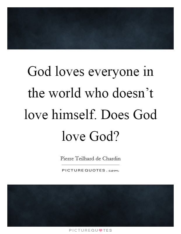 God loves everyone in the world who doesn't love himself. Does God love God? Picture Quote #1