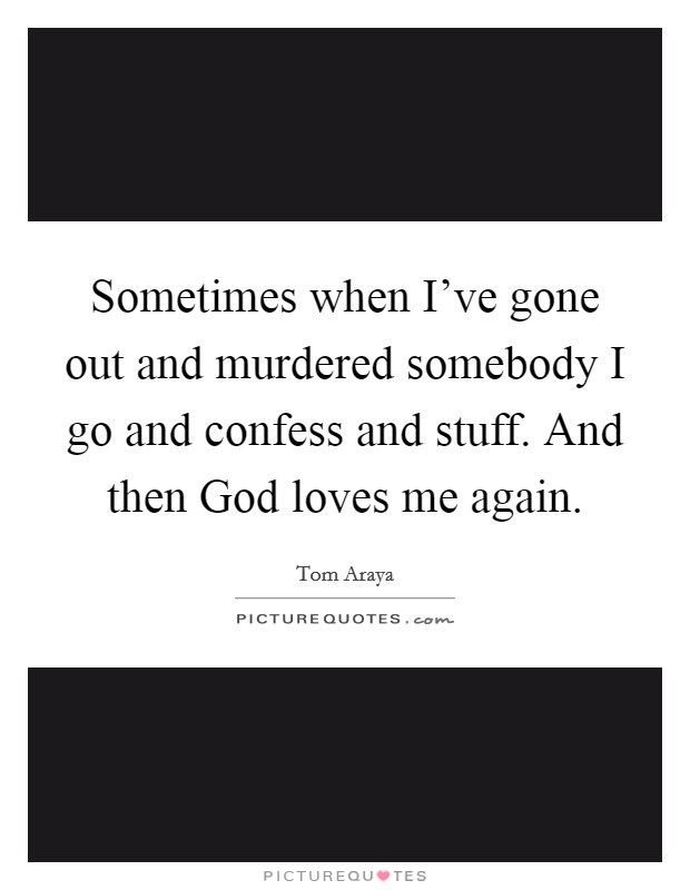 Sometimes when I've gone out and murdered somebody I go and confess and stuff. And then God loves me again Picture Quote #1