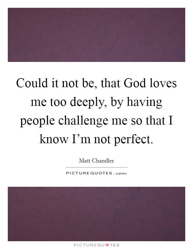 Could it not be, that God loves me too deeply, by having people challenge me so that I know I'm not perfect Picture Quote #1