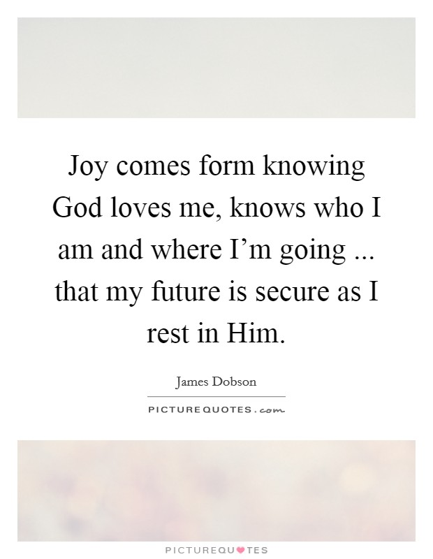 Joy comes form knowing God loves me, knows who I am and where I'm going ... that my future is secure as I rest in Him Picture Quote #1