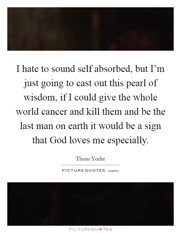 I hate to sound self absorbed, but I'm just going to cast out this pearl of wisdom, if I could give the whole world cancer and kill them and be the last man on earth it would be a sign that God loves me especially Picture Quote #1