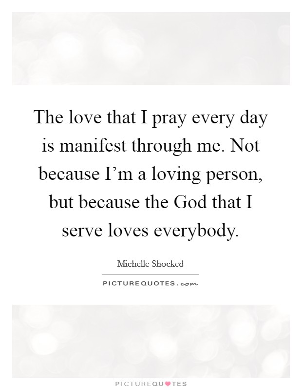 The love that I pray every day is manifest through me. Not because I'm a loving person, but because the God that I serve loves everybody Picture Quote #1
