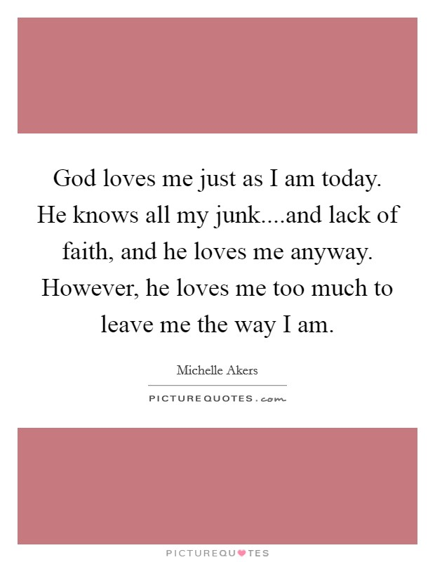 God loves me just as I am today. He knows all my junk....and lack of faith, and he loves me anyway. However, he loves me too much to leave me the way I am Picture Quote #1