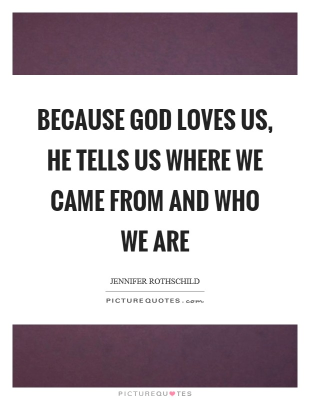Because God loves us, he tells us where we came from and who we are Picture Quote #1