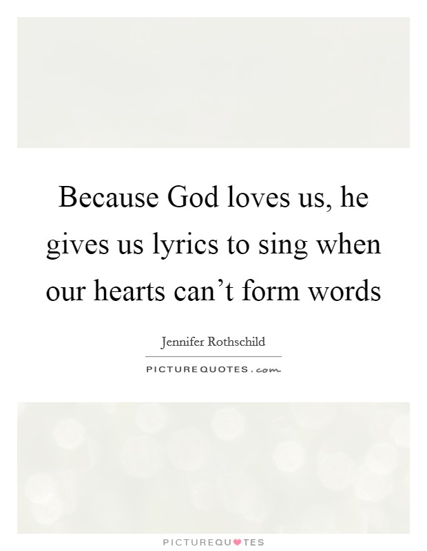 Because God loves us, he gives us lyrics to sing when our hearts can't form words Picture Quote #1