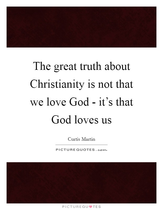 The great truth about Christianity is not that we love God - it's that God loves us Picture Quote #1