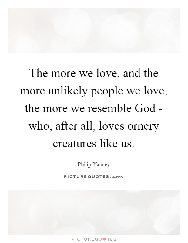 The more we love, and the more unlikely people we love, the more we resemble God - who, after all, loves ornery creatures like us Picture Quote #1