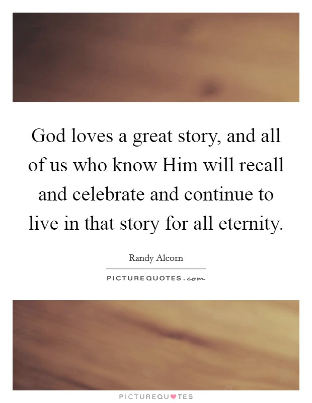 God loves a great story, and all of us who know Him will recall and celebrate and continue to live in that story for all eternity Picture Quote #1