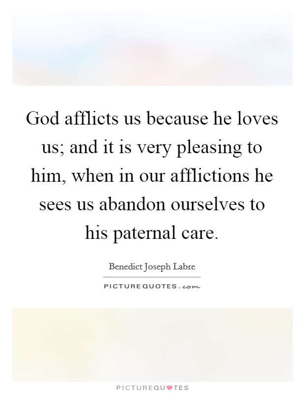 God afflicts us because he loves us; and it is very pleasing to him, when in our afflictions he sees us abandon ourselves to his paternal care Picture Quote #1