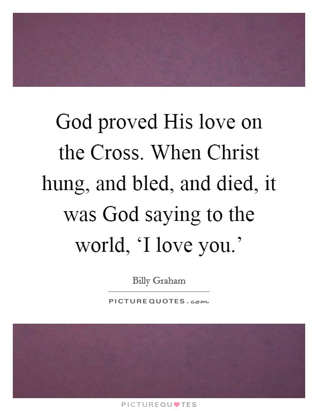 God proved His love on the Cross. When Christ hung, and bled, and died, it was God saying to the world, 'I love you.' Picture Quote #1