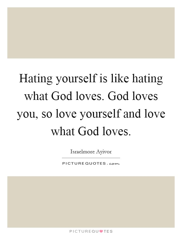 Hating yourself is like hating what God loves. God loves you, so love yourself and love what God loves Picture Quote #1