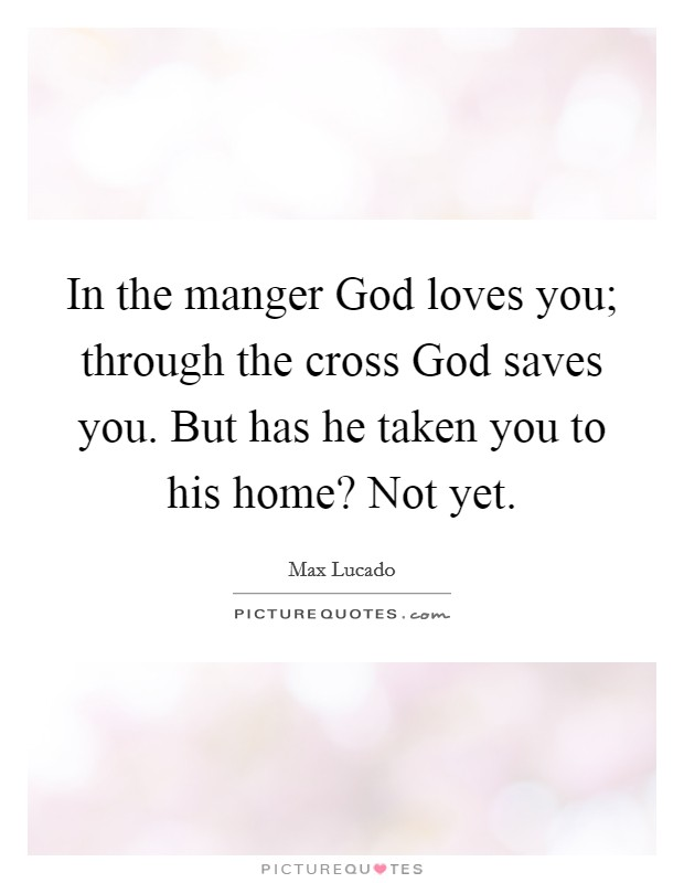 In the manger God loves you; through the cross God saves you. But has he taken you to his home? Not yet Picture Quote #1