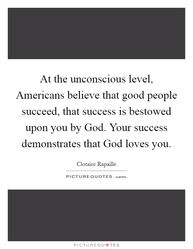 At the unconscious level, Americans believe that good people succeed, that success is bestowed upon you by God. Your success demonstrates that God loves you Picture Quote #1