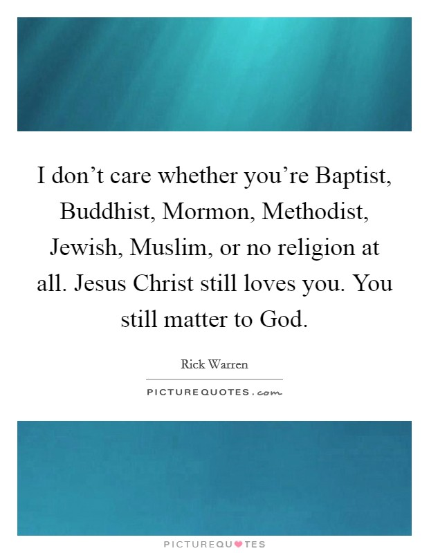 I don't care whether you're Baptist, Buddhist, Mormon, Methodist, Jewish, Muslim, or no religion at all. Jesus Christ still loves you. You still matter to God Picture Quote #1
