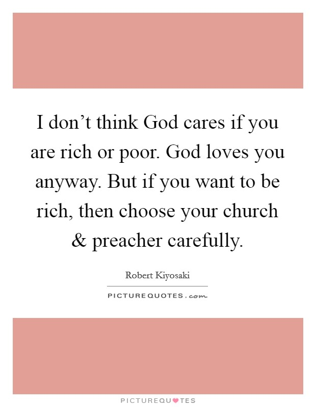 I don't think God cares if you are rich or poor. God loves you anyway. But if you want to be rich, then choose your church and preacher carefully. Picture Quote #1
