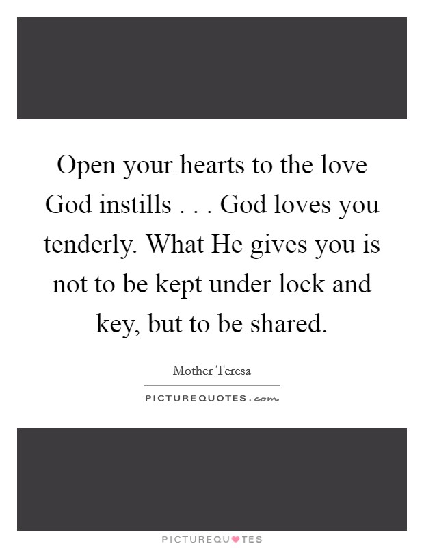 Open your hearts to the love God instills . . . God loves you tenderly. What He gives you is not to be kept under lock and key, but to be shared Picture Quote #1