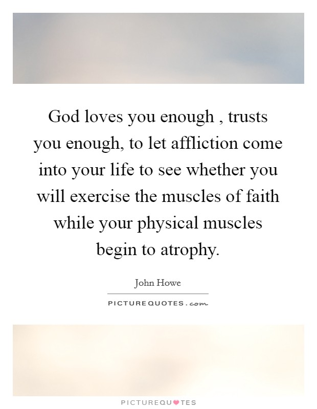 God loves you enough , trusts you enough, to let affliction come into your life to see whether you will exercise the muscles of faith while your physical muscles begin to atrophy Picture Quote #1