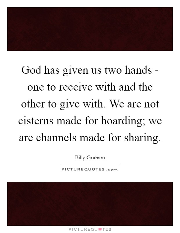 God has given us two hands - one to receive with and the other to give with. We are not cisterns made for hoarding; we are channels made for sharing Picture Quote #1