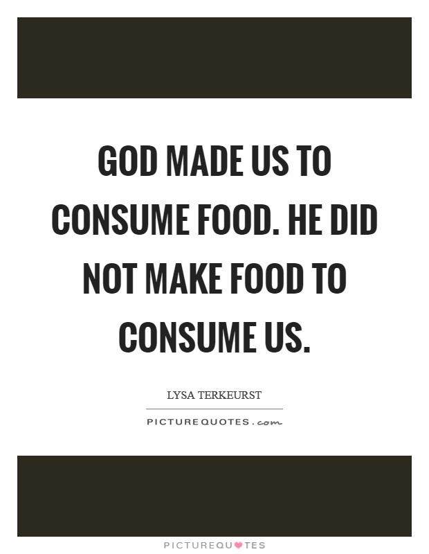 God made us to consume food. He did not make food to consume us. Picture Quote #1