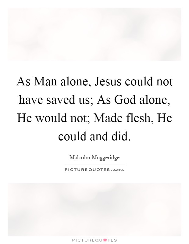 As Man alone, Jesus could not have saved us; As God alone, He would not; Made flesh, He could and did. Picture Quote #1
