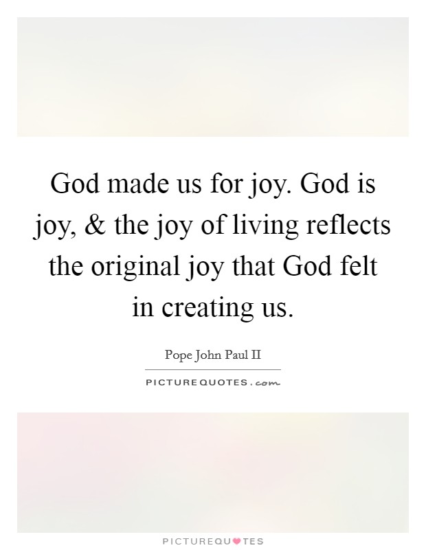 God made us for joy. God is joy, and the joy of living reflects the original joy that God felt in creating us Picture Quote #1