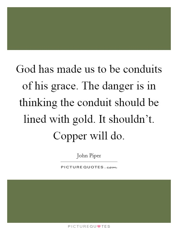 God has made us to be conduits of his grace. The danger is in thinking the conduit should be lined with gold. It shouldn't. Copper will do Picture Quote #1