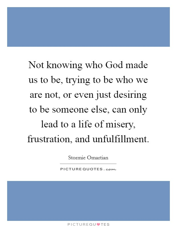 Not knowing who God made us to be, trying to be who we are not, or even just desiring to be someone else, can only lead to a life of misery, frustration, and unfulfillment. Picture Quote #1