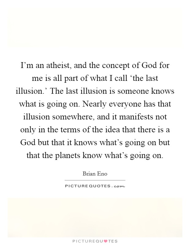 I'm an atheist, and the concept of God for me is all part of what I call 'the last illusion.' The last illusion is someone knows what is going on. Nearly everyone has that illusion somewhere, and it manifests not only in the terms of the idea that there is a God but that it knows what's going on but that the planets know what's going on. Picture Quote #1
