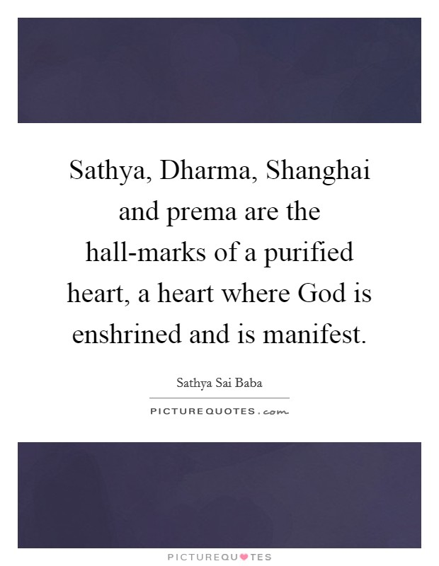 Sathya, Dharma, Shanghai and prema are the hall-marks of a purified heart, a heart where God is enshrined and is manifest Picture Quote #1