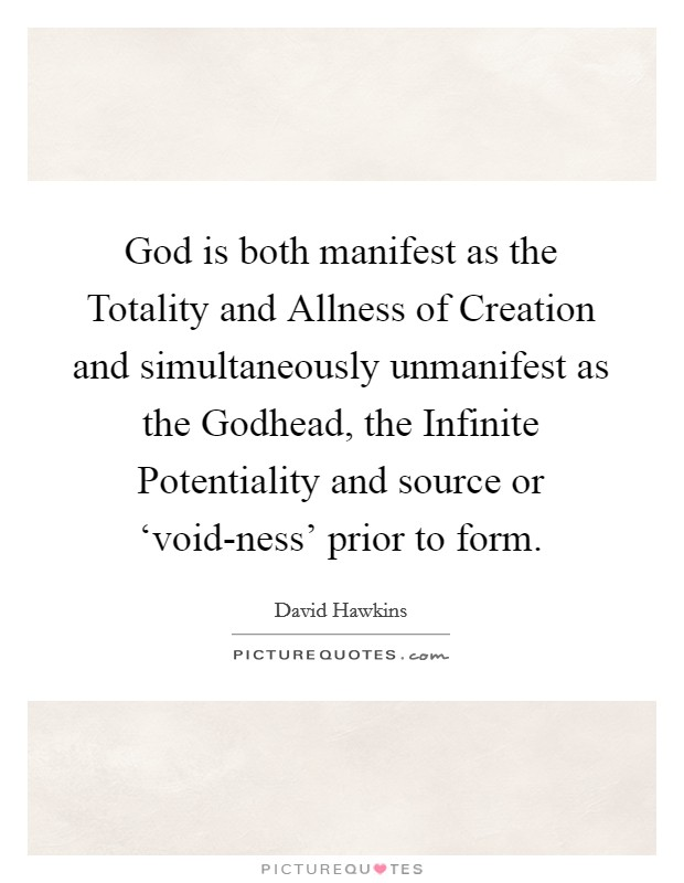 God is both manifest as the Totality and Allness of Creation and simultaneously unmanifest as the Godhead, the Infinite Potentiality and source or 'void-ness' prior to form Picture Quote #1