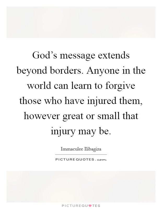 God's message extends beyond borders. Anyone in the world can learn to forgive those who have injured them, however great or small that injury may be. Picture Quote #1